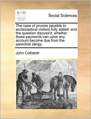 The case of proxies payable to ecclesiastical visitors fully stated: and the question discuss'd, whether those payments can upon any account become due from the parochial clergy. - John Colbatch