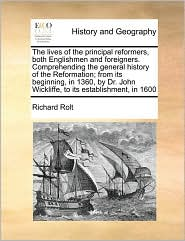 The lives of the principal reformers, both Englishmen and foreigners. Comprehending the general history of the Reformation; from its beginning, in 1360, by Dr. John Wickliffe, to its establishment, in 1600 - Richard Rolt