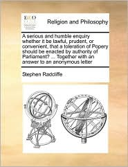 A serious and humble enquiry whether it be lawful, prudent, or convenient, that a toleration of Popery should be enacted by authority of Parliament? ... Together with an answer to an anonymous letter - Stephen Radcliffe