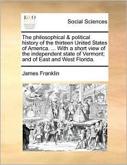 The philosophical & political history of the thirteen United States of America. . With a short view of the independent state of Vermont; and of East and West Florida. - James Franklin
