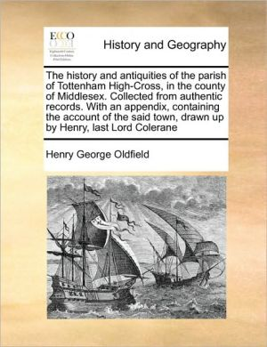 The history and antiquities of the parish of Tottenham High-Cross, in the county of Middlesex. Collected from authentic records. With an appendix, containing the account of the said town, drawn up by Henry, last Lord Colerane