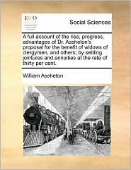 A full account of the rise, progress, advantages of Dr. Assheton's proposal for the benefit of widows of clergymen, and others; by settling jointures and annuities at the rate of thirty per cent. - William Assheton