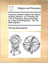 A sermon preach'd before the Queen at Saint James's: on Thursday the 17th of February, being appointed for a day of thanksgiving ... By Tho. Manningham, ... - Thomas Manningham