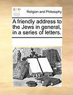 A Friendly Address to the Jews in General, in a Series of Letters.