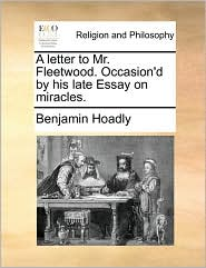 A letter to Mr. Fleetwood. Occasion'd by his late Essay on miracles. - Benjamin Hoadly