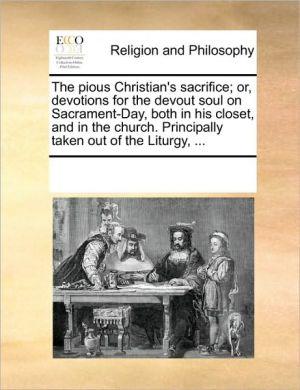 The pious Christian's sacrifice; or, devotions for the devout soul on Sacrament-Day, both in his closet, and in the church. Principally taken out of the Liturgy, . - See Notes Multiple Contributors