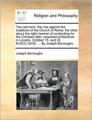 Two sermons: the one against the traditions of the Church of Rome; the other about the right manner of contending for the Christian faith: preached at Barbican in London, October 15. and 22. M.DCC.XXXII. ... By Joseph Burroughs. - Joseph Burroughs