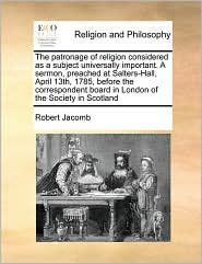 The patronage of religion considered as a subject universally important. A sermon, preached at Salters-Hall, April 13th, 1785, before the correspondent board in London of the Society in Scotland - Robert Jacomb