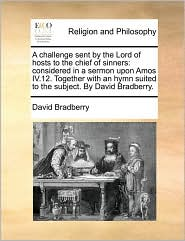 A challenge sent by the Lord of hosts to the chief of sinners: considered in a sermon upon Amos IV.12. Together with an hymn suited to the subject. By David Bradberry. - David Bradberry