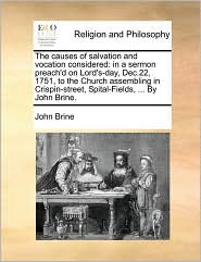 The causes of salvation and vocation considered: in a sermon preach'd on Lord's-day, Dec.22, 1751, to the Church assembling in Crispin-street, Spital-Fields, . By John Brine. - John Brine