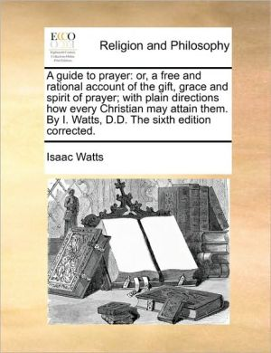 A guide to prayer: or, a free and rational account of the gift, grace and spirit of prayer; with plain directions how every Christian may attain them. By I. Watts, D.D. The sixth edition corrected.