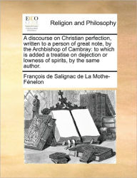 A discourse on Christian perfection, written to a person of great note, by the Archbishop of Cambray: to which is added a treatise on dejection or lowness of spirits, by the same author. - Fran ois de Salignac de La Mo F nelon