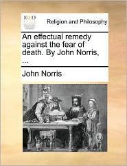 An effectual remedy against the fear of death. By John Norris, . - John Norris