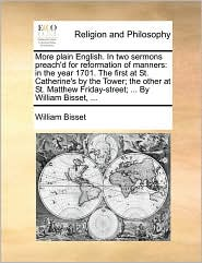 More plain English. In two sermons preach'd for reformation of manners: in the year 1701. The first at St. Catherine's by the Tower; the other at St. Matthew Friday-street; ... By William Bisset, ... - William Bisset