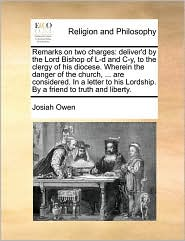 Remarks on two charges: deliver'd by the Lord Bishop of L-d and C-y, to the clergy of his diocese. Wherein the danger of the church, . are considered. In a letter to his Lordship. By a friend to truth and liberty. - Josiah Owen