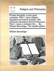 Private thoughts: in two parts complete. Part I. Upon religion, digested into twelve articles; with practical resolutions form'd thereupon. Part II. Upon a christian life; ... By ... William Beveridge. The twelfth edition. - William Beveridge