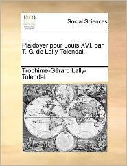 Plaidoyer Pour Louis XVI, Par T. G. de Lally-Tolendal.