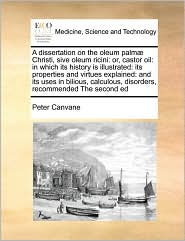 A dissertation on the oleum palm Christi, sive oleum ricini: or, castor oil: in which its history is illustrated: its properties and virtues explained: and its uses in bilious, calculous, disorders, recommended The second ed - Peter Canvane