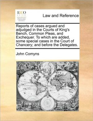 Reports of Cases Argued and Adjudged in the Courts of King's Bench, Common Pleas, and Exchequer. to Which Are Added, Some Special Cases in the Court o