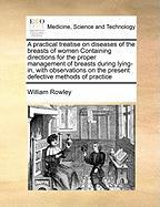 A  Practical Treatise on Diseases of the Breasts of Women Containing Directions for the Proper Management of Breasts During Lying-In, with Observatio