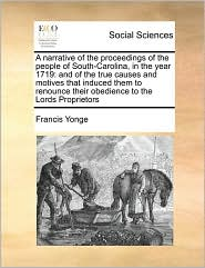 A narrative of the proceedings of the people of South-Carolina, in the year 1719: and of the true causes and motives that induced them to renounce their obedience to the Lords Proprietors - Francis Yonge