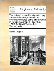 The duty of private Christians to pray for their ministers; shewn in two sermons delivered at the Third Parish in Newbury, April 24th, 1777 [i.e, 1774]. By David Toppan [i.e, Tappan], A.M. - David Tappan