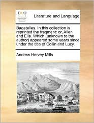 Bagatelles. In this collection is reprinted the fragment: or, Allen and Ella. Which (unknown to the author) appeared some years since under the title of Collin and Lucy.