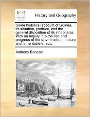 Some historical account of Guinea, its situation, produce, and the general disposition of its inhabitants. With an inquiry into the rise and progress of the slave trade, its nature and lamentable effects. - Anthony Benezet