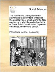 The naked and undisguis'd truth, plainly and faithfully told: what was the unhappy rise, which were the fatal causes, and who the wicked authors, of Great Britain's and Ireland's present calamities.The second edition.