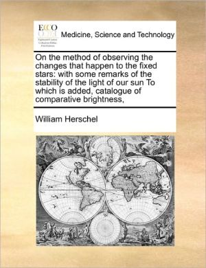 On The Method Of Observing The Changes That Happen To The Fixed Stars - William Herschel