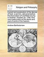 A  Proof and Explanation of the Decree of God: A Sermon, Delivered Before the Association of Litchfield County, in Goshen, October 2D, 1766. and Now