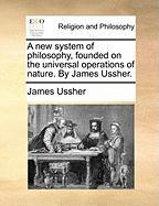 A New System of Philosophy, Founded on the Universal Operations of Nature. by James Ussher.
