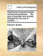 Rudiments of Ancient History, Sacred and Prophane. ... by Way of Question and Answer. Design'd for the Use of Schools. ...