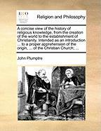 A  Concise View of the History of Religious Knowledge, from the Creation of the World to the Establishment of Christianity. Intended as an Introducti
