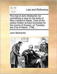 The Trial Of John Motherhill, For Committing A Rape On The Body Of Miss Catharine Wade. Tried At The Assize Holden At East Grinstead For The County Of Sussex, On Tuesday The 21st Of March, 1786, ... - John Motherhill