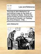 The Trial of John Motherhill, for Committing a Rape on the Body of Miss Catharine Wade. Tried at the Assize Holden at East Grinstead for the County of