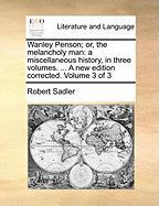 Wanley Penson; Or, the Melancholy Man: A Miscellaneous History, in Three Volumes. ... a New Edition Corrected. Volume 3 of 3
