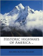 Historic Highways of America. - Archer Butler Hulbert