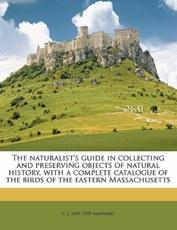 The Naturalist's Guide in Collecting and Preserving Objects of Natural History, with a Complete Catalogue of the Birds of the Eastern Massachusetts - C J 1845 Maynard