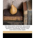 The Rare Earth Industry, Including the Manufacture of Incandescent Mantles, Pyrophoric Alloys, and Electrical Glow Lamps - Alexander S Russell