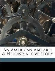 An American Abelard & Heloise; A Love Story