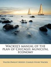 Wacker's Manual of the Plan of Chicago; Municipal Economy - Walter Dwight Moody, Charles Henry Wacker