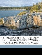 "Shakespeare's ""King Henry VIII"" Und Rowley's ""When You See Me, You Know Me."""