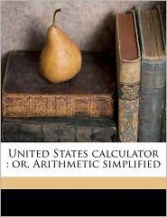 United States Calculator: Or, Arithmetic Simplified - John M'Nevin