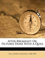 After Breakfast; Or, Pictures Done with a Quill