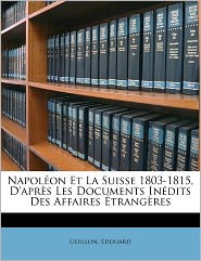 Napol On Et La Suisse 1803-1815, D'Apr S Les Documents In Dits Des Affaires Trang Res - Guillon Douard