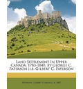 Land Settlement in Upper Canada, 1783-1840, by George C. Paterson [I.E. Gilbert C. Paterson - Gilbert Clarence B 1887 Paterson