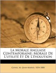 La Morale Anglaise Contemporaine; Morale De L'Utilit Et De L' Volution - M. (Jean-Marie) 1854-1888 Guyau