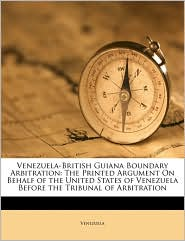 Venezuela-British Guiana Boundary Arbitration: The Printed Argument On Behalf of the United States of Venezuela Before the Tribunal of Arbitration - Created by Venezuela