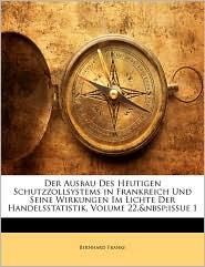 Der Ausbau Des Heutigen Schutzzollsystems in Frankreich Und Seine Wirkungen Im Lichte Der Handelsstatistik, Volume 22, Issue 1 - Bernhard Franke